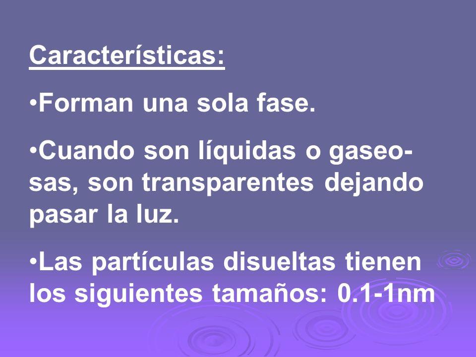 Características: Forman una sola fase. Cuando son líquidas o gaseo- sas, son transparentes dejando pasar la luz.