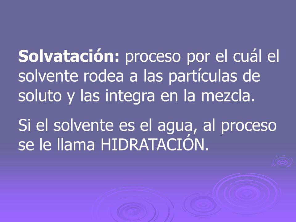Solvatación: proceso por el cuál el solvente rodea a las partículas de soluto y las integra en la mezcla.