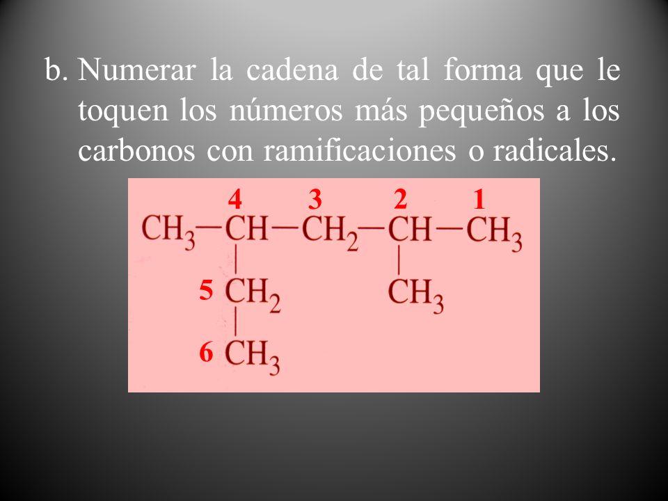 Numerar la cadena de tal forma que le toquen los números más pequeños a los carbonos con ramificaciones o radicales.