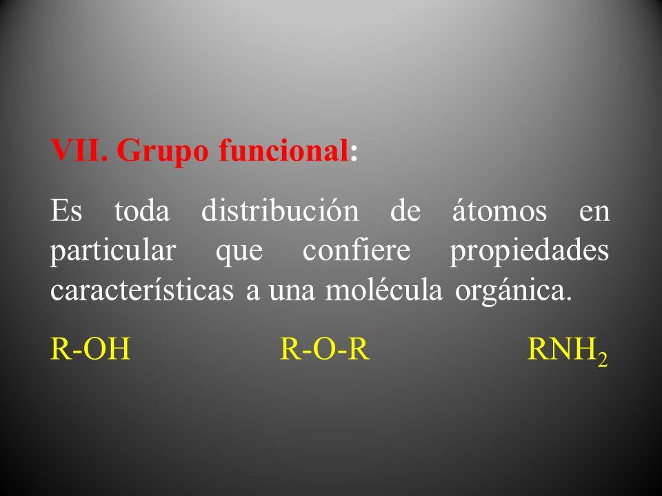 VII. Grupo funcional: Es toda distribución de átomos en particular que confiere propiedades características a una molécula orgánica.