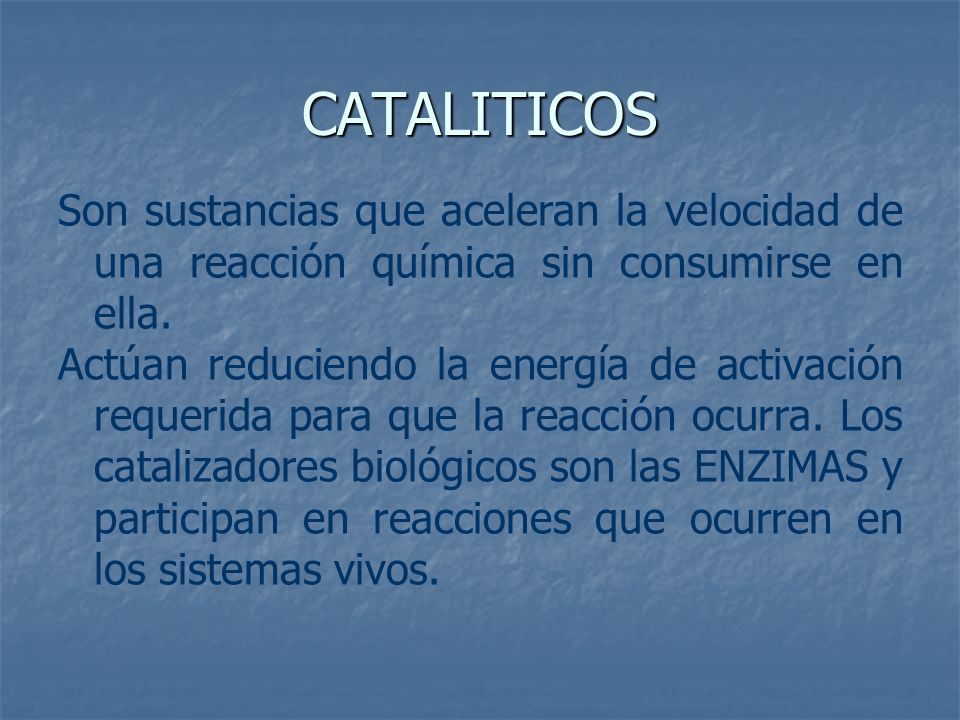 CATALITICOSSon sustancias que aceleran la velocidad de una reacción química sin consumirse en ella.