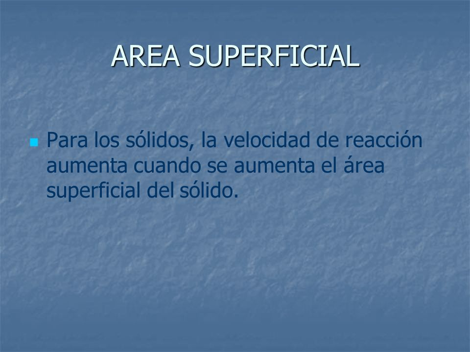 AREA SUPERFICIALPara los sólidos, la velocidad de reacción aumenta cuando se aumenta el área superficial del sólido.