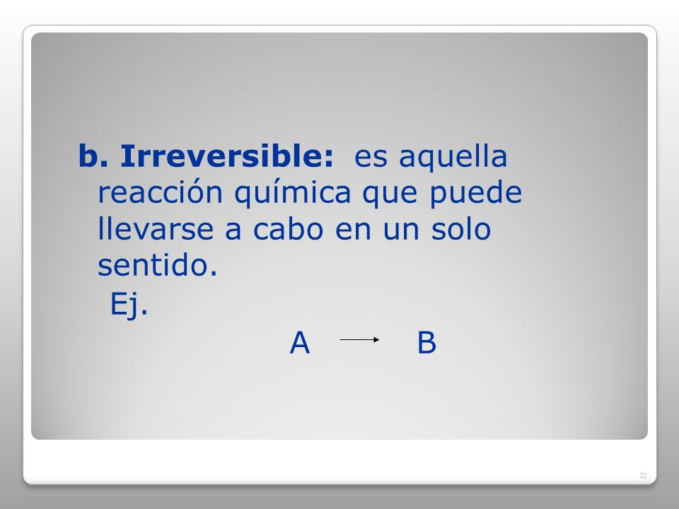 b. Irreversible: es aquella reacción química que puede llevarse a cabo en un solo sentido.