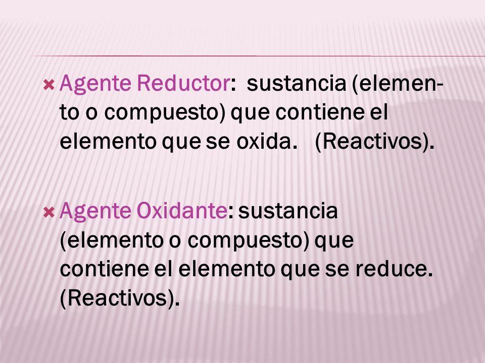 Agente Reductor: sustancia (elemen- to o compuesto) que contiene el elemento que se oxida. (Reactivos).