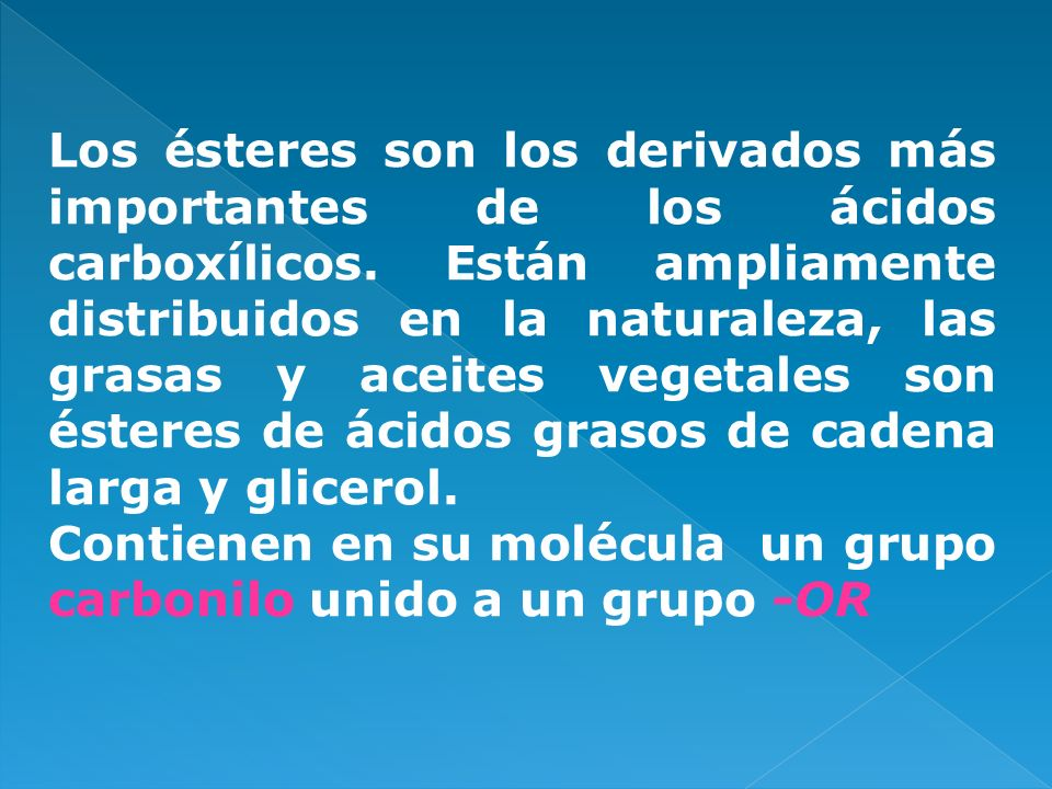Los ésteres son los derivados más importantes de los ácidos carboxílicos. Están ampliamente distribuidos en la naturaleza, las grasas y aceites vegetales son ésteres de ácidos grasos de cadena larga y glicerol.