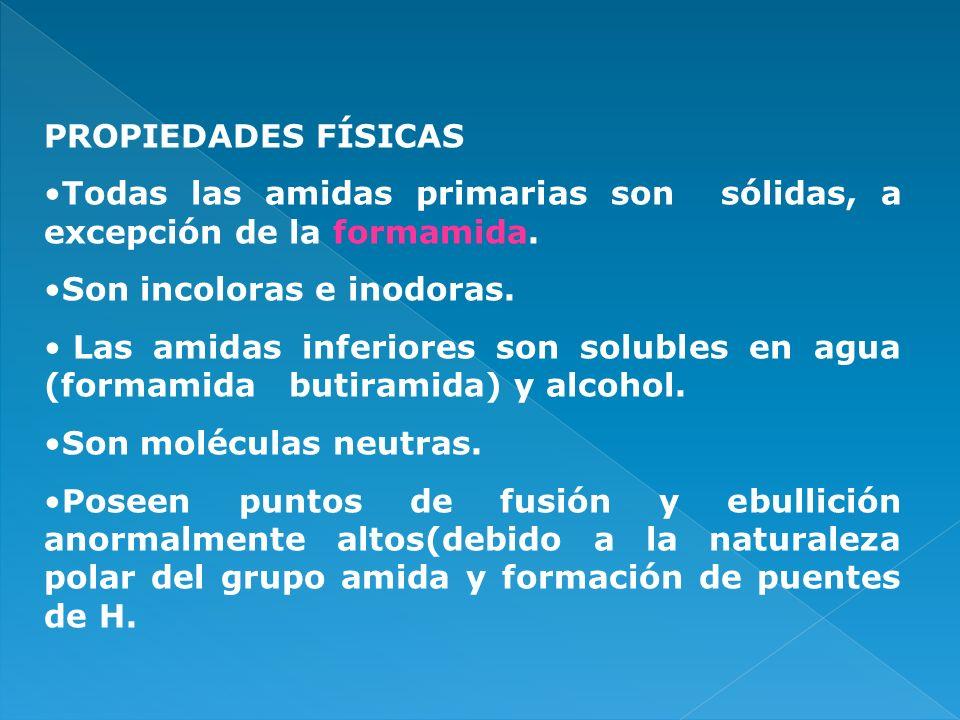 PROPIEDADES FÍSICAS Todas las amidas primarias son sólidas, a excepción de la formamida. Son incoloras e inodoras.