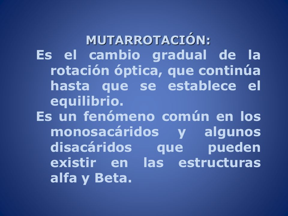 MUTARROTACIÓN: Es el cambio gradual de la rotación óptica, que continúa hasta que se establece el equilibrio.