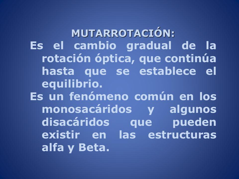 MUTARROTACIÓN:Es el cambio gradual de la rotación óptica, que continúa hasta que se establece el equilibrio.