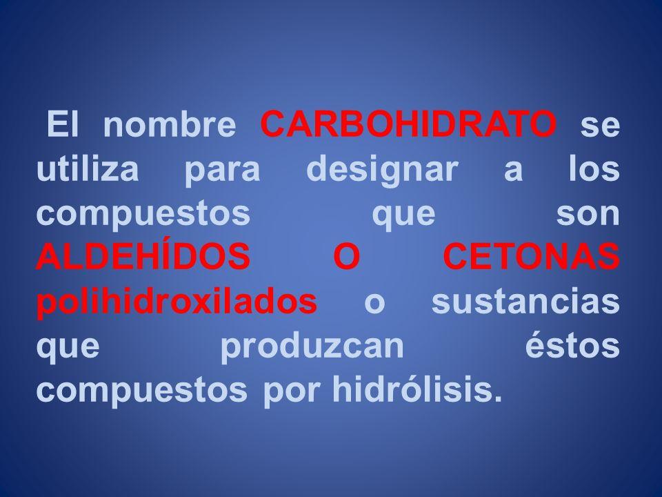 El nombre CARBOHIDRATO se utiliza para designar a los compuestos que son ALDEHÍDOS O CETONAS polihidroxilados o sustancias que produzcan éstos compuestos por hidrólisis.