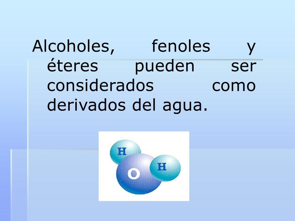 Alcoholes, fenoles y éteres pueden ser considerados como derivados del agua.