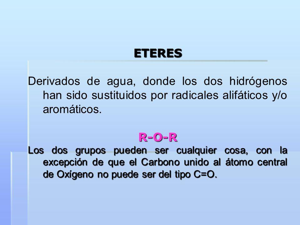ETERESDerivados de agua, donde los dos hidrógenos han sido sustituidos por radicales alifáticos y/o aromáticos.