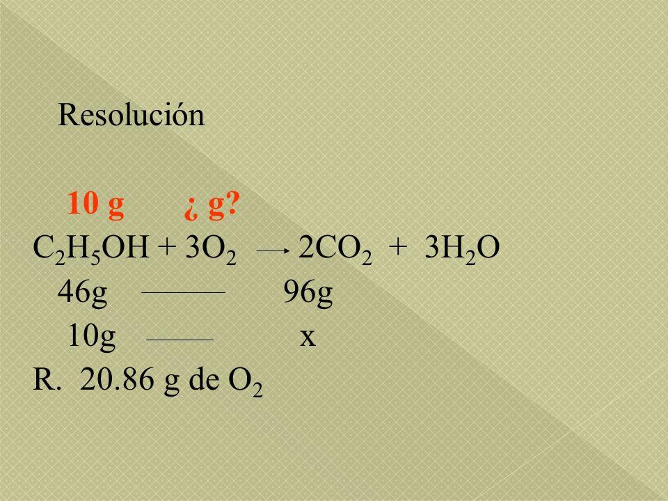 Resolución 10 g ¿ g C2H5OH + 3O2 2CO2 + 3H2O. 46g 96g. 10g x.
