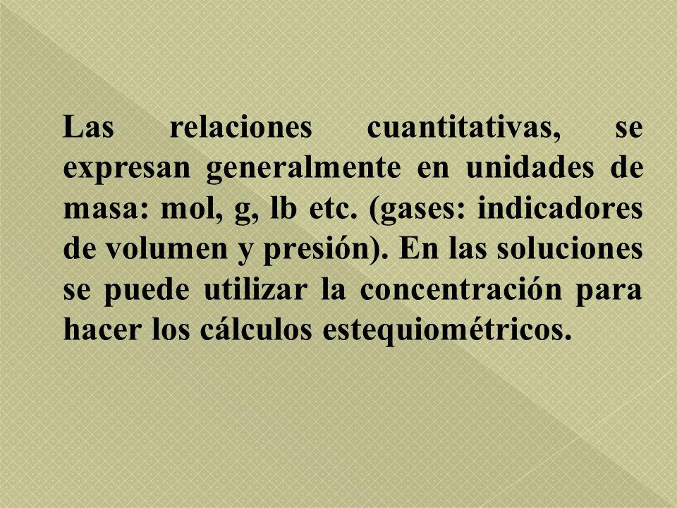 Las relaciones cuantitativas, se expresan generalmente en unidades de masa: mol, g, lb etc.