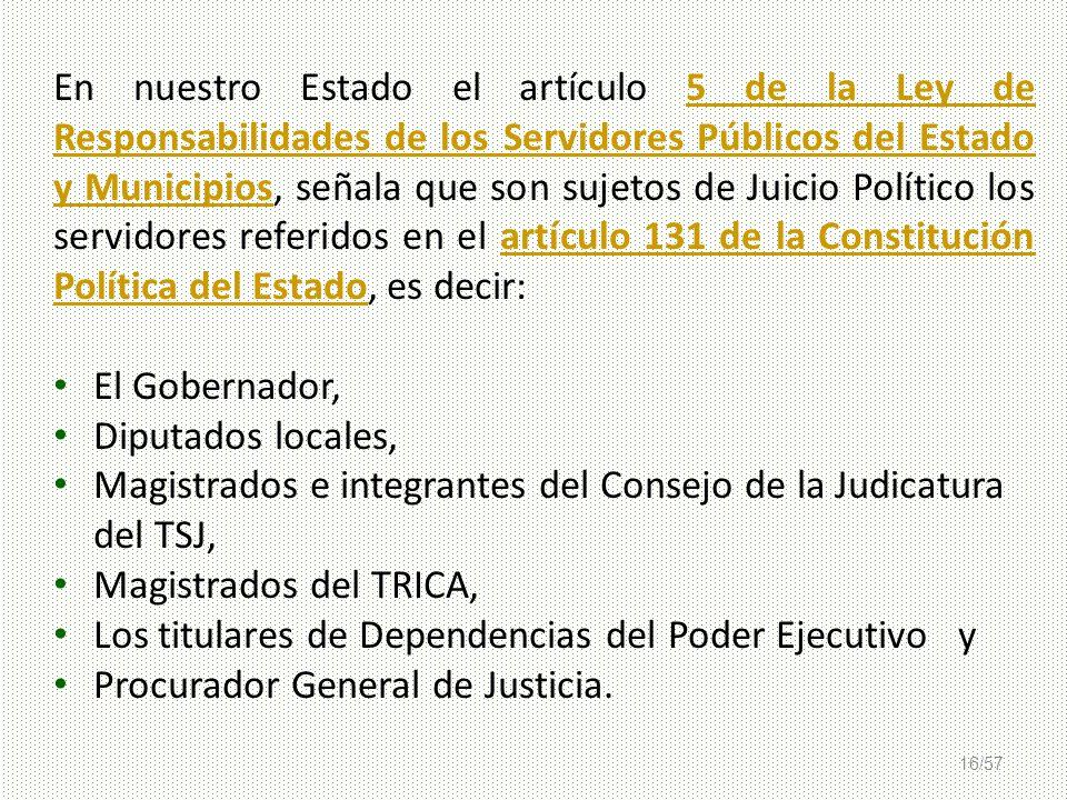 En nuestro Estado el artículo 5 de la Ley de Responsabilidades de los Servidores Públicos del Estado y Municipios, señala que son sujetos de Juicio Político los servidores referidos en el artículo 131 de la Constitución Política del Estado, es decir: