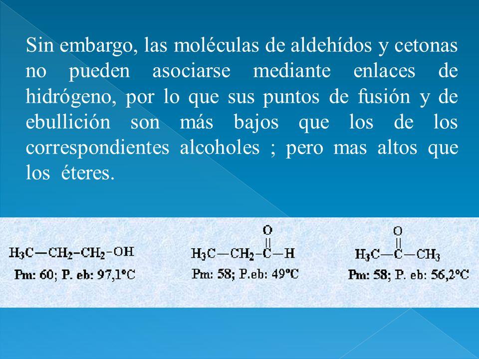 Sin embargo, las moléculas de aldehídos y cetonas no pueden asociarse mediante enlaces de hidrógeno, por lo que sus puntos de fusión y de ebullición son más bajos que los de los correspondientes alcoholes ; pero mas altos que los éteres.
