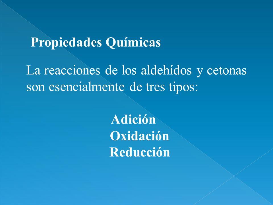 Propiedades QuímicasLa reacciones de los aldehídos y cetonas son esencialmente de tres tipos: Adición.