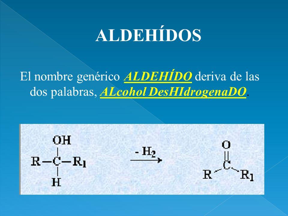ALDEHÍDOS El nombre genérico ALDEHÍDO deriva de las dos palabras, ALcohol DesHIdrogenaDO.