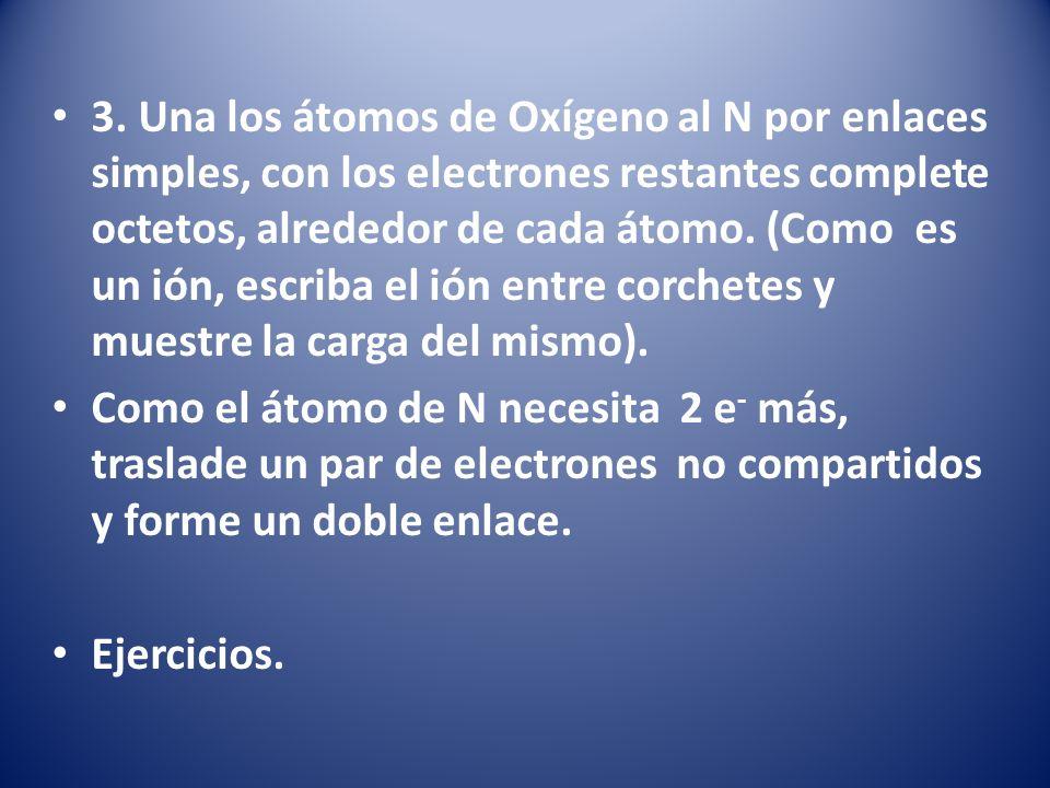 3. Una los átomos de Oxígeno al N por enlaces simples, con los electrones restantes complete octetos, alrededor de cada átomo. (Como es un ión, escriba el ión entre corchetes y muestre la carga del mismo).