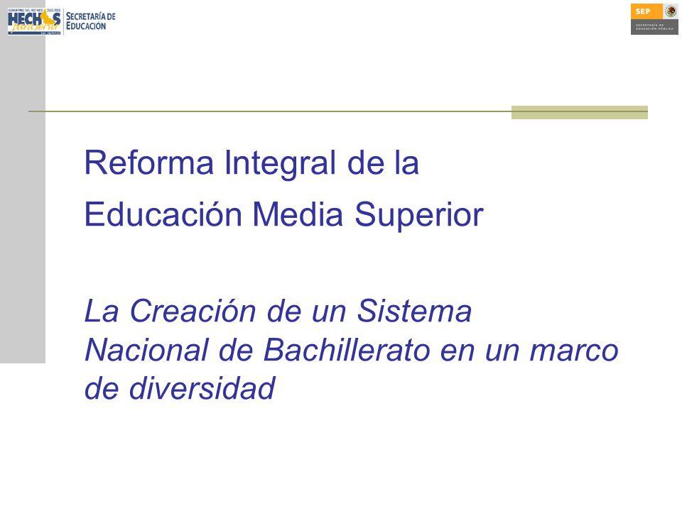 Reforma Integral de la Educación Media Superior La Creación de un Sistema Nacional de Bachillerato en un marco de diversidad