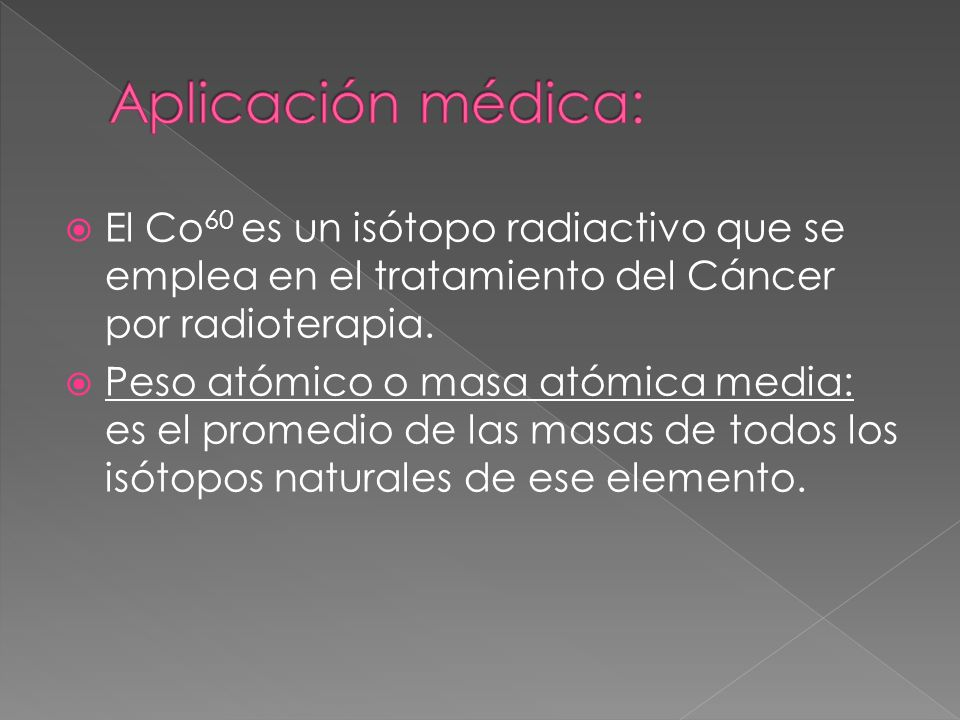 Aplicación médica: El Co60 es un isótopo radiactivo que se emplea en el tratamiento del Cáncer por radioterapia.