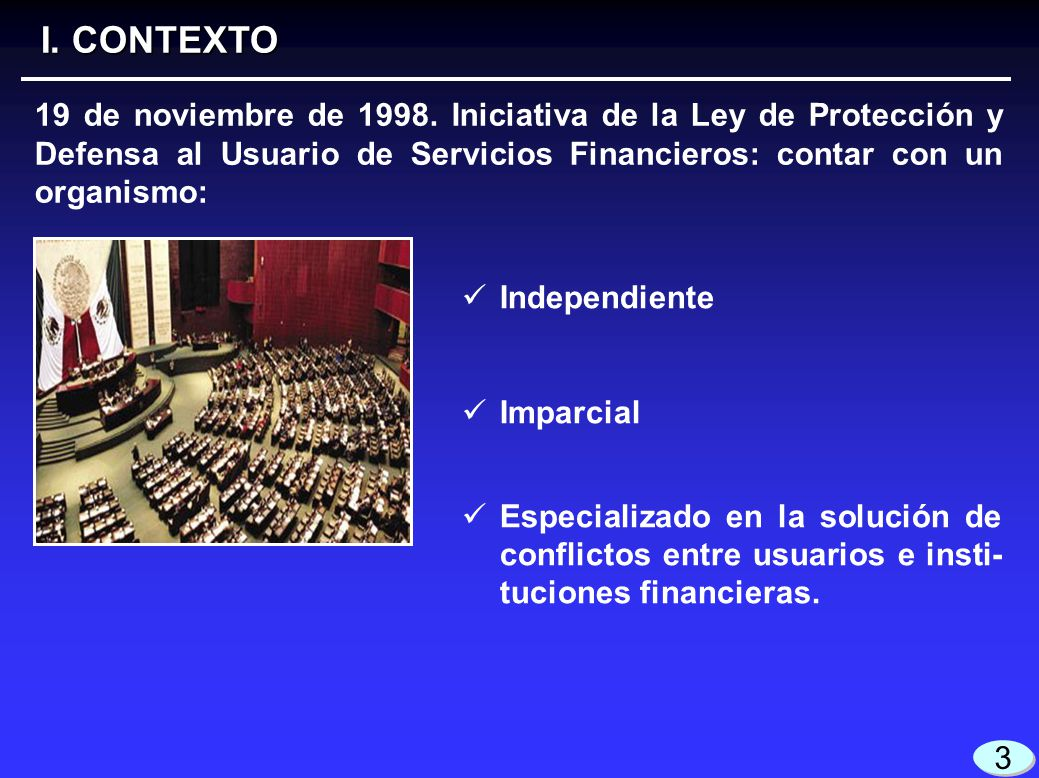 I. CONTEXTO 19 de noviembre de 1998. Iniciativa de la Ley de Protección y Defensa al Usuario de Servicios Financieros: contar con un organismo: