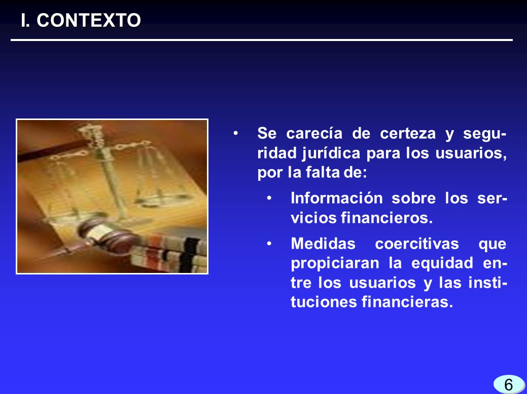 I. CONTEXTO Se carecía de certeza y segu-ridad jurídica para los usuarios, por la falta de: Información sobre los ser-vicios financieros.