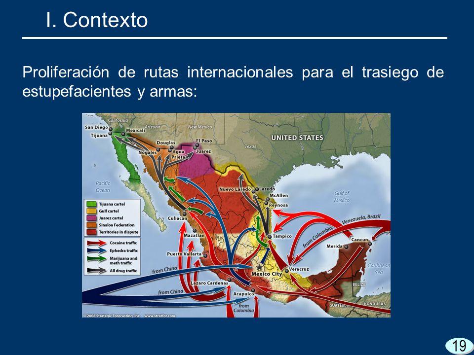 I. Contexto Proliferación de rutas internacionales para el trasiego de estupefacientes y armas: 19.