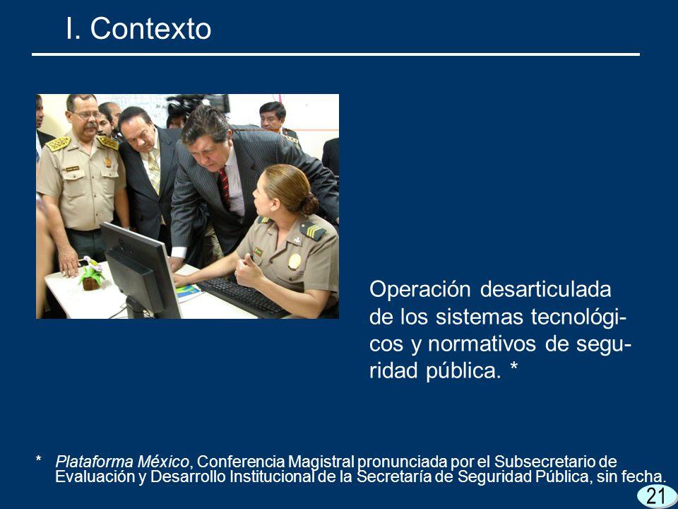 I. Contexto Operación desarticulada de los sistemas tecnológi-cos y normativos de segu-ridad pública. *