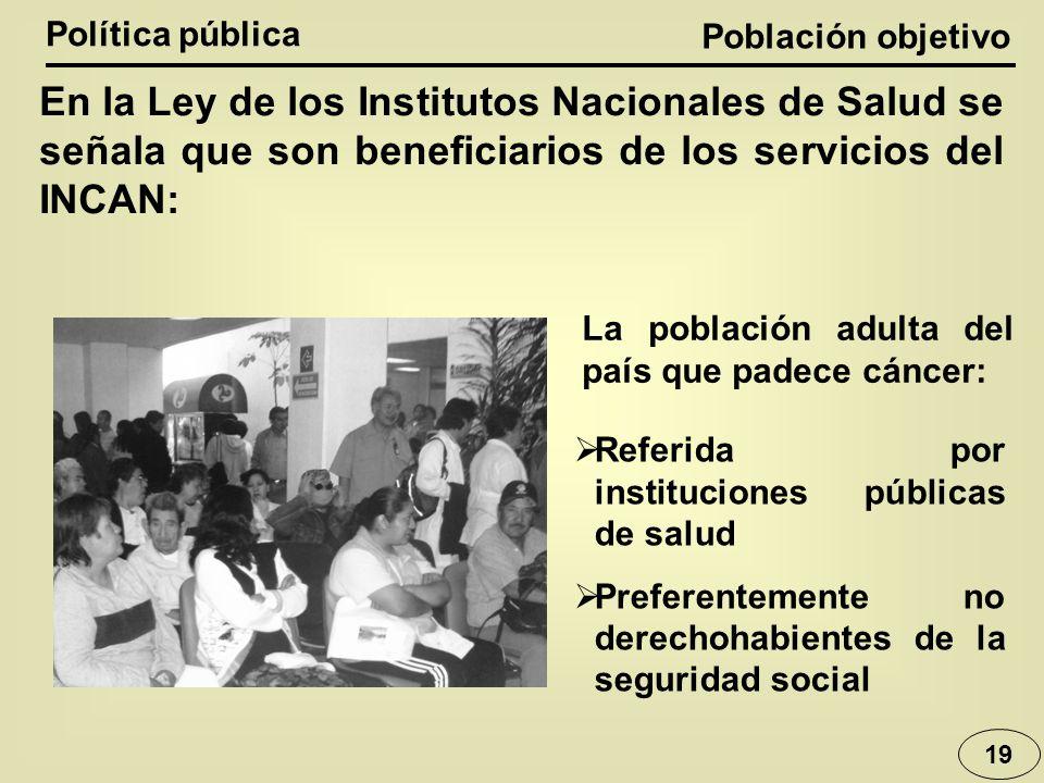Política pública Población objetivo. En la Ley de los Institutos Nacionales de Salud se señala que son beneficiarios de los servicios del INCAN: