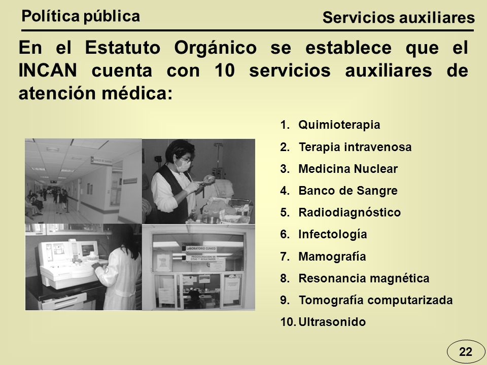 Política pública Servicios auxiliares. En el Estatuto Orgánico se establece que el INCAN cuenta con 10 servicios auxiliares de atención médica: