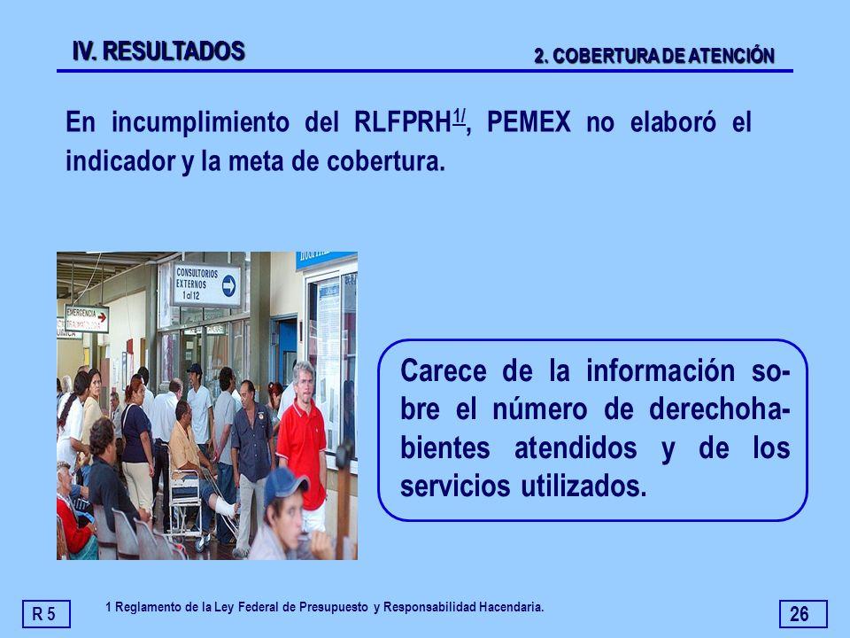 IV. RESULTADOS 2. COBERTURA DE ATENCIÓN. En incumplimiento del RLFPRH1/, PEMEX no elaboró el indicador y la meta de cobertura.