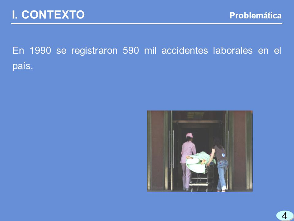 I. CONTEXTO Problemática En 1990 se registraron 590 mil accidentes laborales en el país. 4