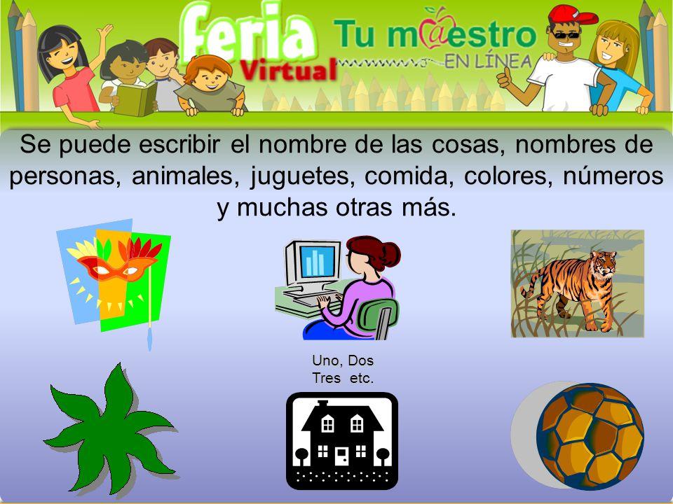 Se puede escribir el nombre de las cosas, nombres de personas, animales, juguetes, comida, colores, números y muchas otras más.