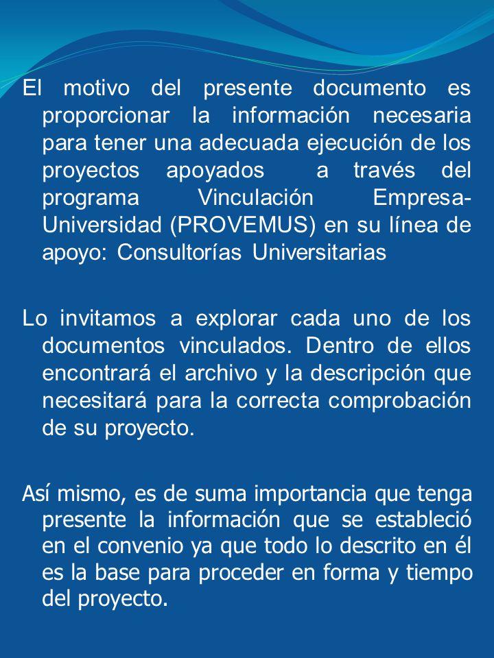 El motivo del presente documento es proporcionar la información necesaria para tener una adecuada ejecución de los proyectos apoyados a través del programa Vinculación Empresa-Universidad (PROVEMUS) en su línea de apoyo: Consultorías Universitarias