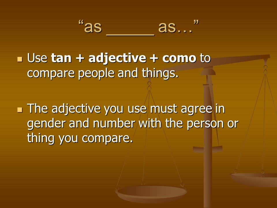 as _____ as… Use tan + adjective + como to compare people and things.