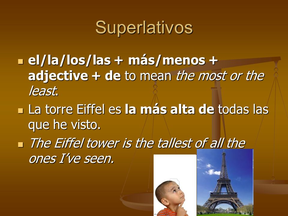 Superlativosel/la/los/las + más/menos + adjective + de to mean the most or the least. La torre Eiffel es la más alta de todas las que he visto.
