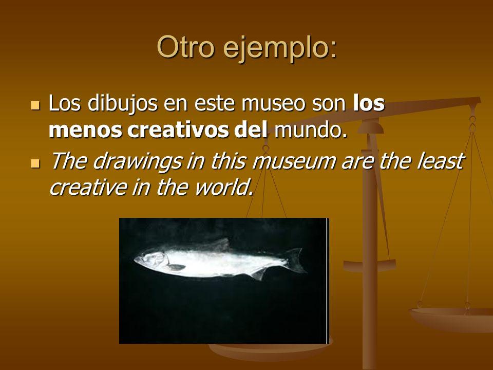 Otro ejemplo: Los dibujos en este museo son los menos creativos del mundo.