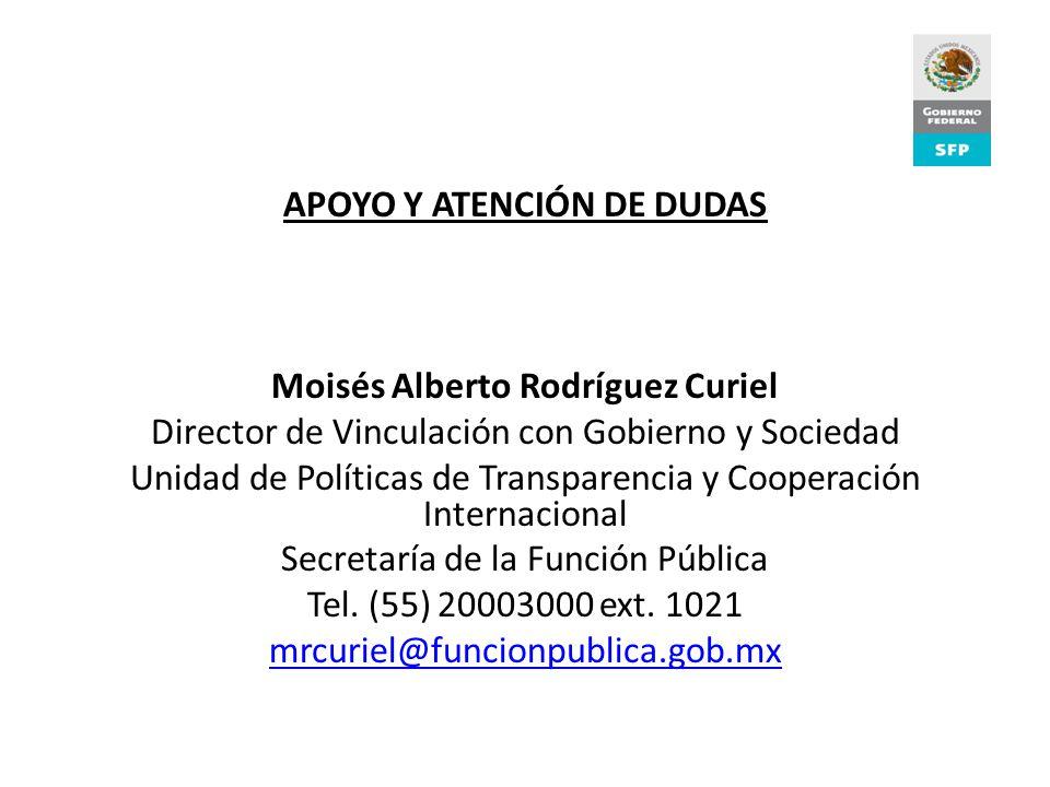 APOYO Y ATENCIÓN DE DUDAS Moisés Alberto Rodríguez Curiel Director de Vinculación con Gobierno y Sociedad Unidad de Políticas de Transparencia y Cooperación Internacional Secretaría de la Función Pública Tel.