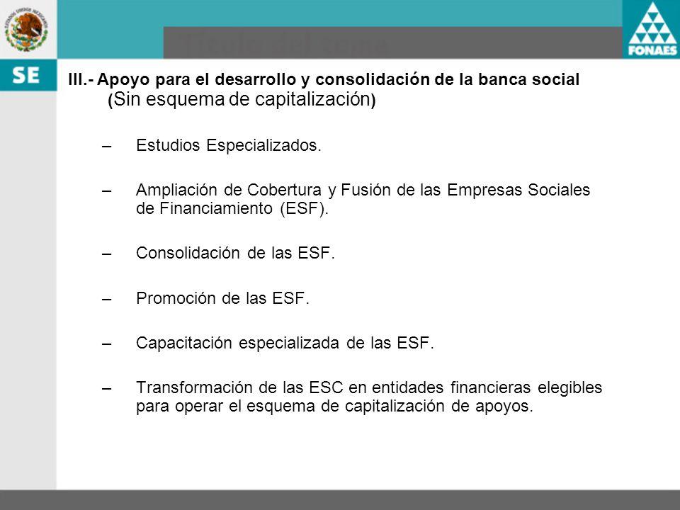 III.- Apoyo para el desarrollo y consolidación de la banca social (Sin esquema de capitalización)