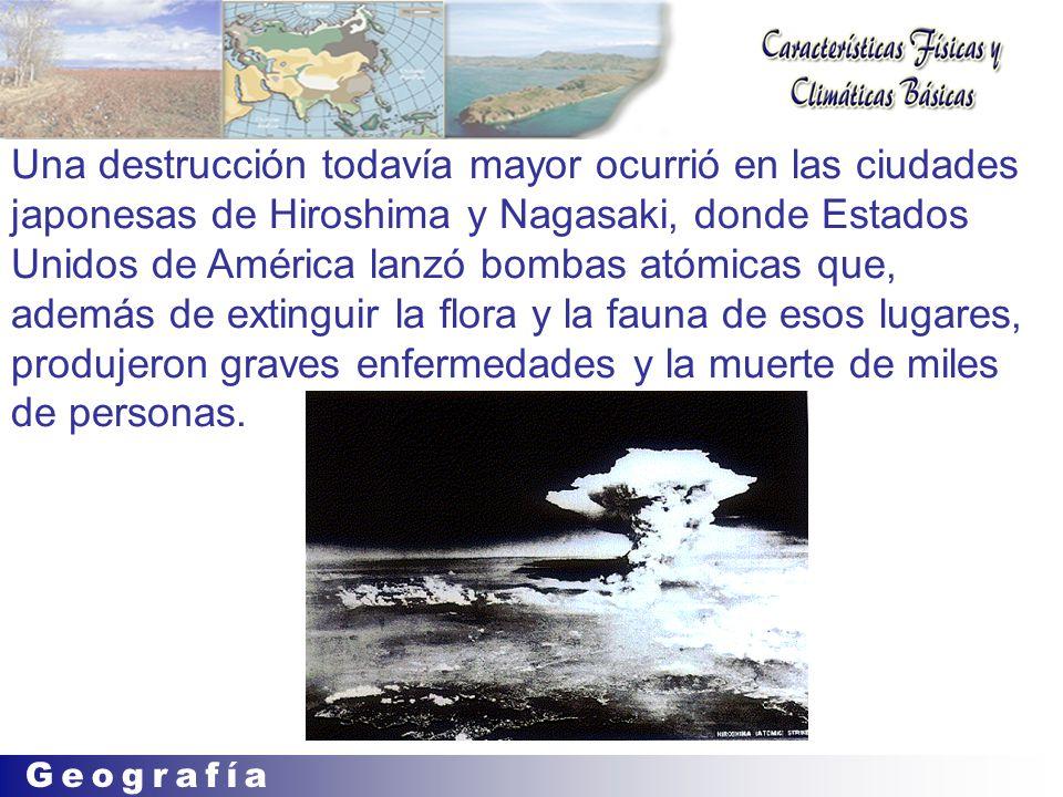 Una destrucción todavía mayor ocurrió en las ciudades japonesas de Hiroshima y Nagasaki, donde Estados Unidos de América lanzó bombas atómicas que, además de extinguir la flora y la fauna de esos lugares, produjeron graves enfermedades y la muerte de miles de personas.