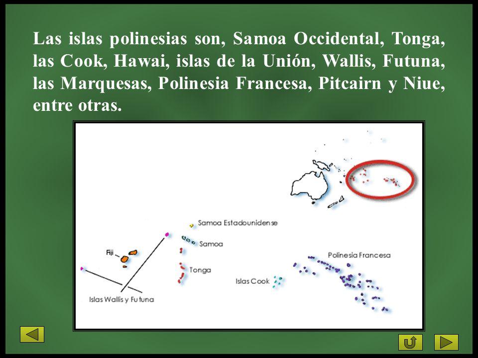Las islas polinesias son, Samoa Occidental, Tonga, las Cook, Hawai, islas de la Unión, Wallis, Futuna, las Marquesas, Polinesia Francesa, Pitcairn y Niue, entre otras.