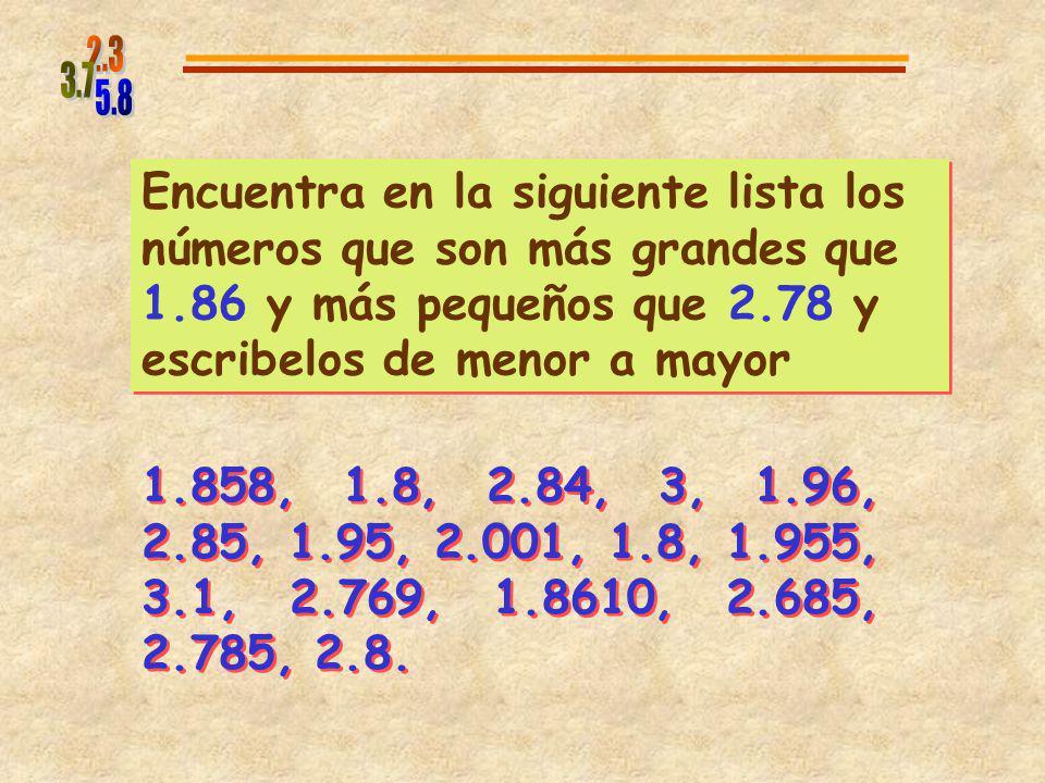 5.8 2.3. 3.7. Encuentra en la siguiente lista los números que son más grandes que 1.86 y más pequeños que 2.78 y escribelos de menor a mayor.