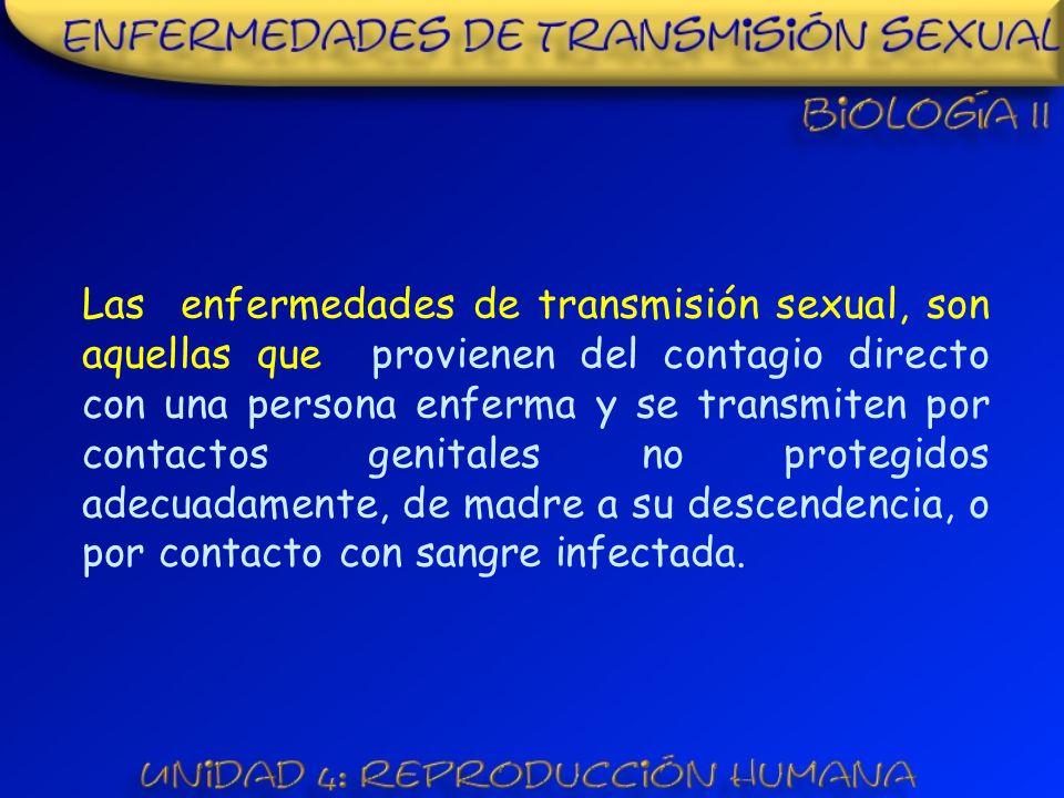 Las enfermedades de transmisión sexual, son aquellas que provienen del contagio directo con una persona enferma y se transmiten por contactos genitales no protegidos adecuadamente, de madre a su descendencia, o por contacto con sangre infectada.