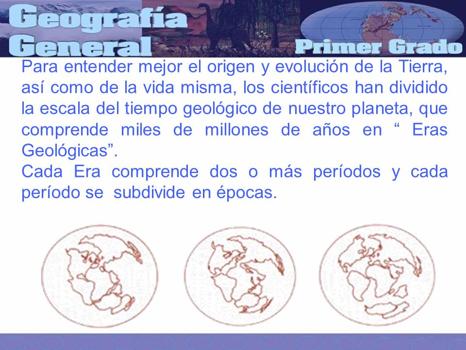 Para entender mejor el origen y evolución de la Tierra, así como de la vida misma, los científicos han dividido la escala del tiempo geológico de nuestro planeta, que comprende miles de millones de años en Eras Geológicas .