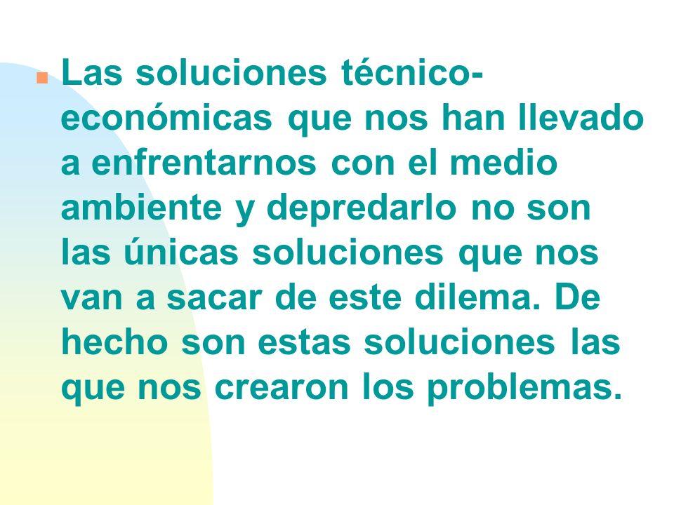 Las soluciones técnico-económicas que nos han llevado a enfrentarnos con el medio ambiente y depredarlo no son las únicas soluciones que nos van a sacar de este dilema.