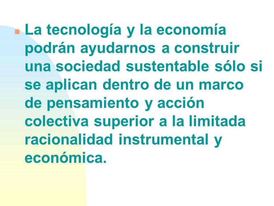 La tecnología y la economía podrán ayudarnos a construir una sociedad sustentable sólo si se aplican dentro de un marco de pensamiento y acción colectiva superior a la limitada racionalidad instrumental y económica.