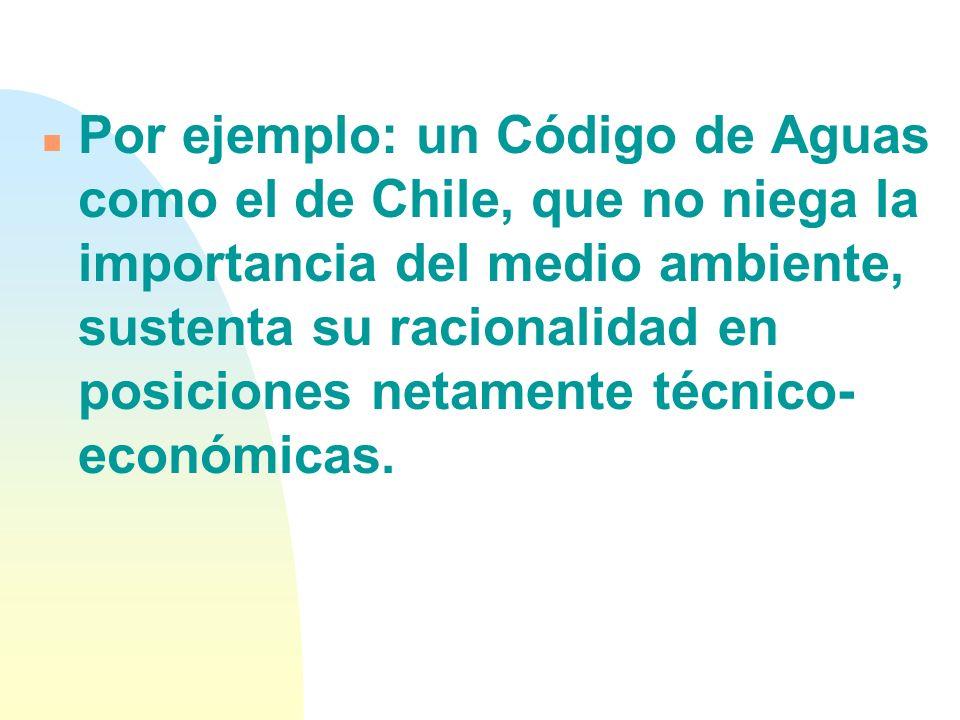 Por ejemplo: un Código de Aguas como el de Chile, que no niega la importancia del medio ambiente, sustenta su racionalidad en posiciones netamente técnico-económicas.