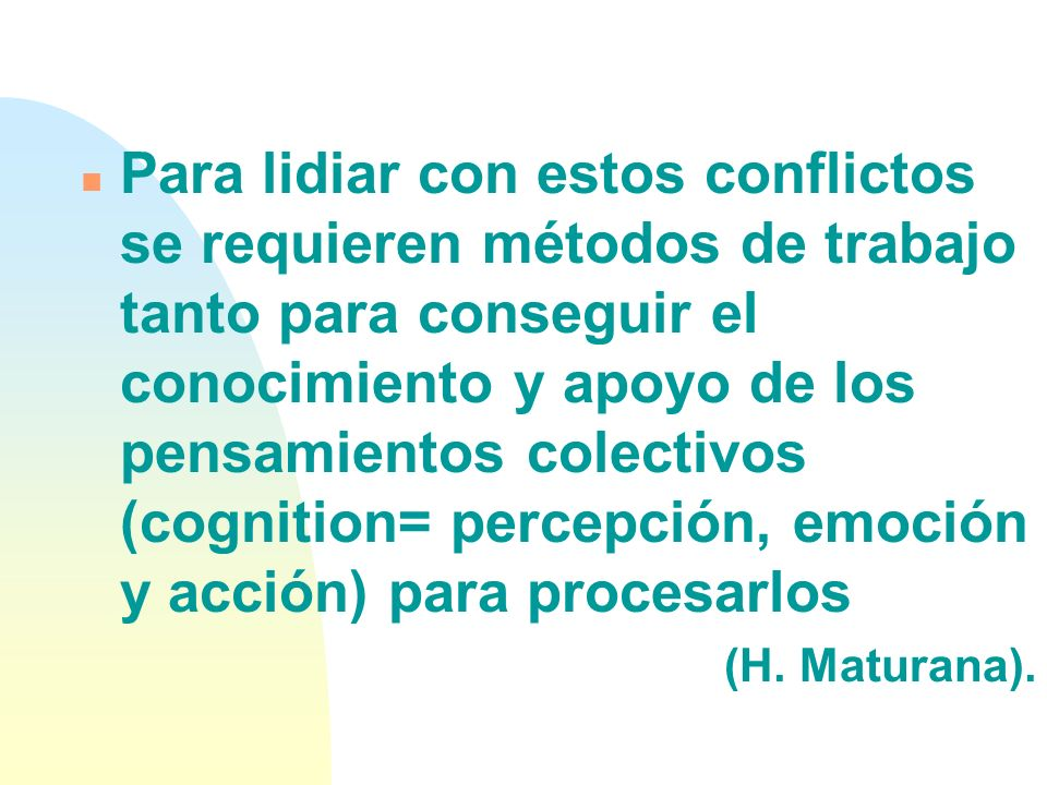 Para lidiar con estos conflictos se requieren métodos de trabajo tanto para conseguir el conocimiento y apoyo de los pensamientos colectivos (cognition= percepción, emoción y acción) para procesarlos