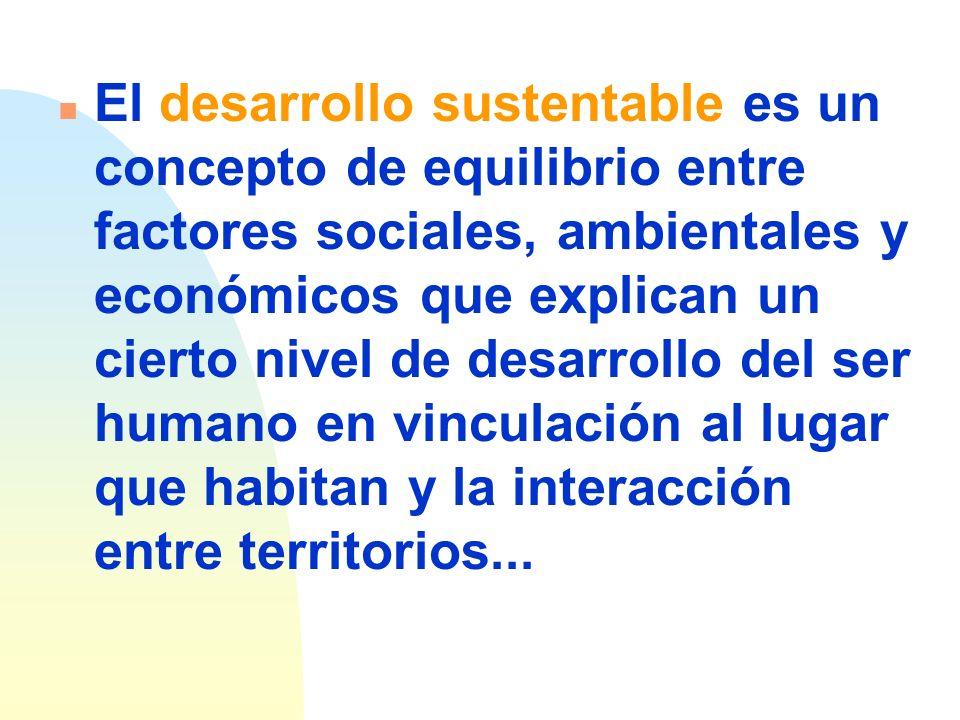 El desarrollo sustentable es un concepto de equilibrio entre factores sociales, ambientales y económicos que explican un cierto nivel de desarrollo del ser humano en vinculación al lugar que habitan y la interacción entre territorios...