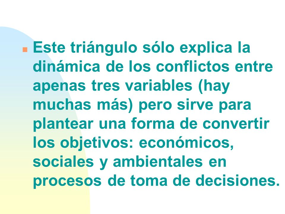 Este triángulo sólo explica la dinámica de los conflictos entre apenas tres variables (hay muchas más) pero sirve para plantear una forma de convertir los objetivos: económicos, sociales y ambientales en procesos de toma de decisiones.